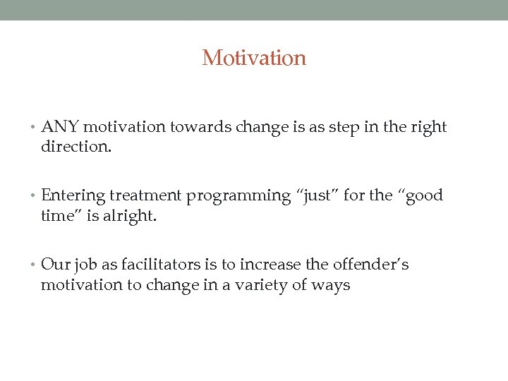 Motivation • ANY motivation towards change is as step in the right direction. •