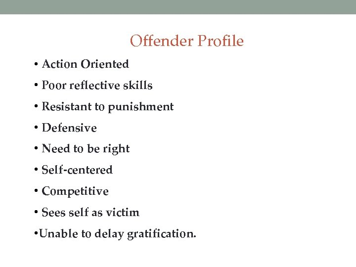 Offender Profile • Action Oriented • Poor reflective skills • Resistant to punishment •