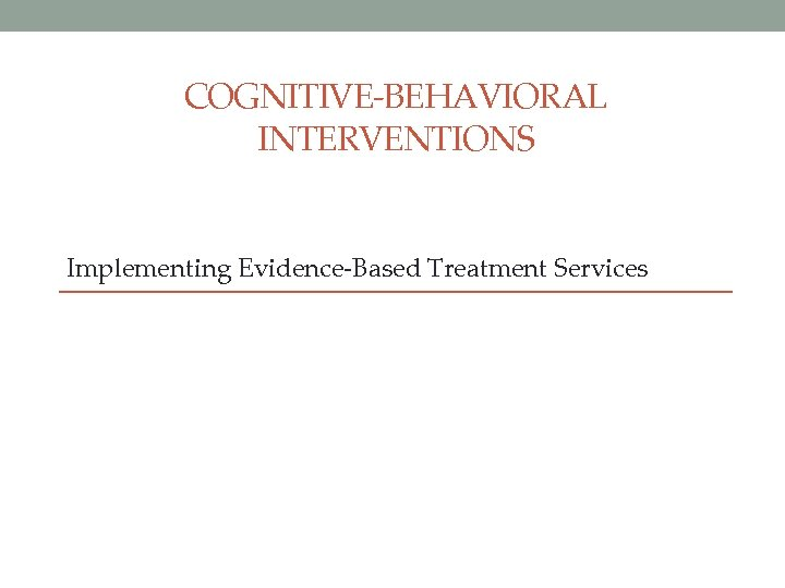 COGNITIVE-BEHAVIORAL INTERVENTIONS Implementing Evidence-Based Treatment Services