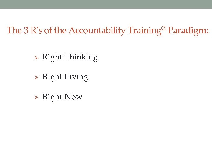 The 3 R's of the Accountability Training® Paradigm: Ø Right Thinking Ø Right Living