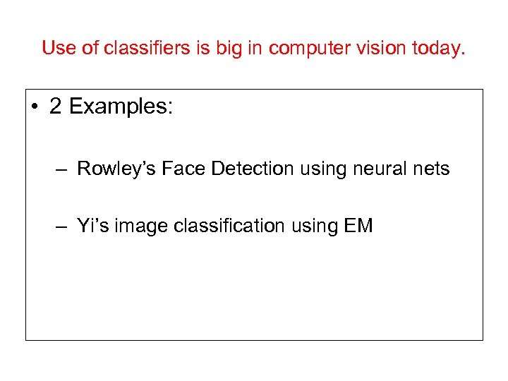 Use of classifiers is big in computer vision today. • 2 Examples: – Rowley's