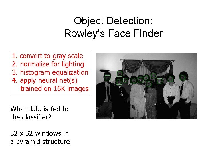 Object Detection: Rowley's Face Finder 1. convert to gray scale 2. normalize for lighting