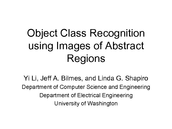 Object Class Recognition using Images of Abstract Regions Yi Li, Jeff A. Bilmes, and