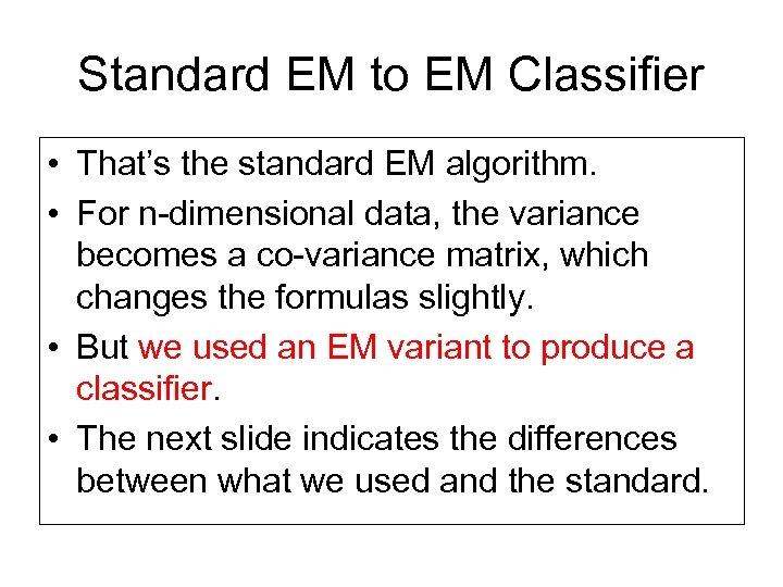 Standard EM to EM Classifier • That's the standard EM algorithm. • For n-dimensional