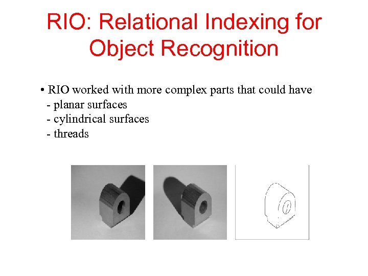 RIO: Relational Indexing for Object Recognition • RIO worked with more complex parts that