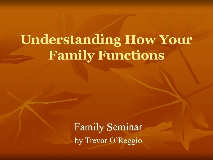 Understanding How Your Family Functions Family Seminar by Trevor O'Reggio