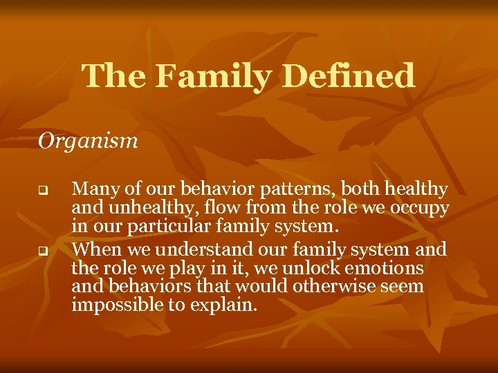 The Family Defined Organism q q Many of our behavior patterns, both healthy and