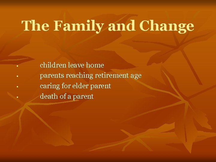 The Family and Change § § children leave home parents reaching retirement age caring