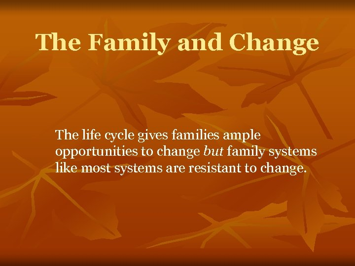 The Family and Change The life cycle gives families ample opportunities to change but