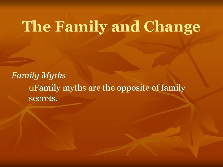 The Family and Change Family Myths q. Family myths are the opposite of family