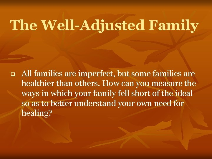 The Well-Adjusted Family q All families are imperfect, but some families are healthier than