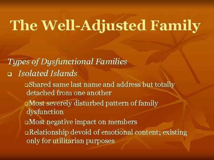 The Well-Adjusted Family Types of Dysfunctional Families q Isolated Islands Shared same last name
