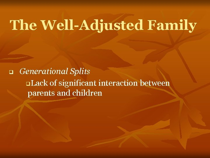 The Well-Adjusted Family q Generational Splits q. Lack of significant interaction between parents and