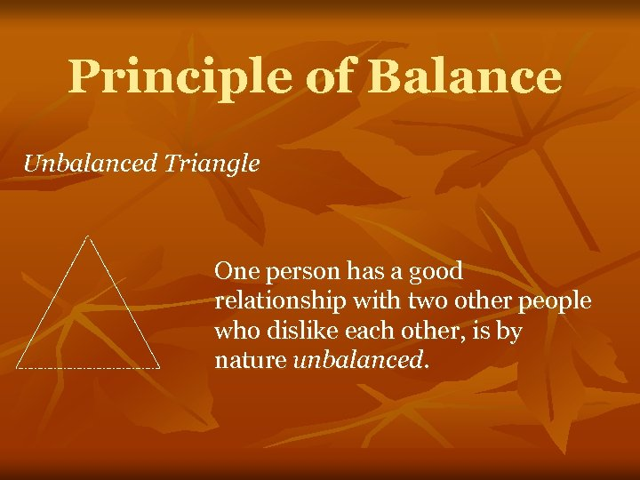 Principle of Balance Unbalanced Triangle One person has a good relationship with two other
