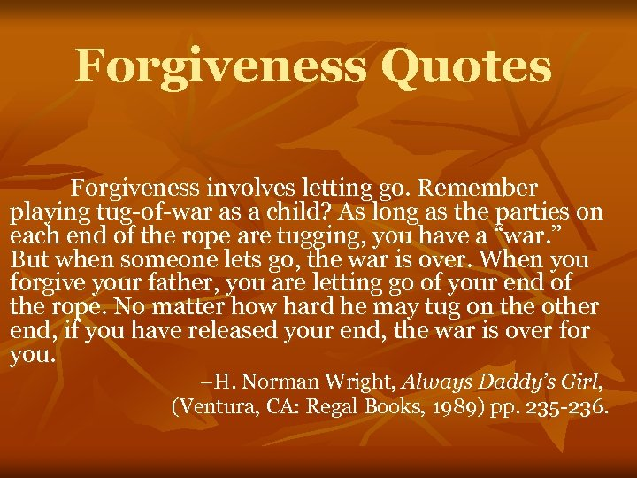 Forgiveness Quotes Forgiveness involves letting go. Remember playing tug-of-war as a child? As long
