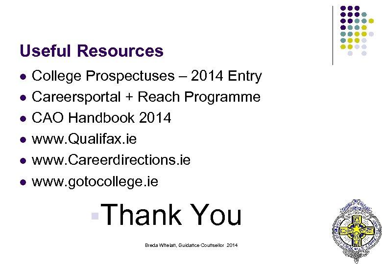 Useful Resources l l l College Prospectuses – 2014 Entry Careersportal + Reach Programme