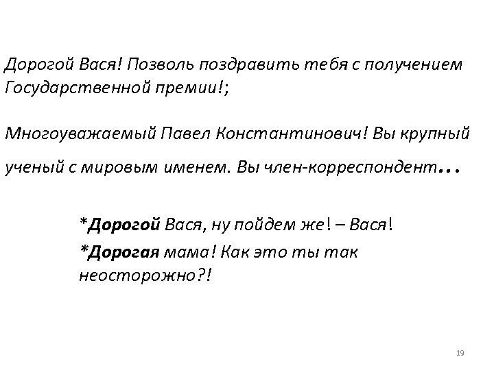 Дорогой Вася! Позволь поздравить тебя с получением Государственной премии!; Многоуважаемый Павел Константинович! Вы крупный