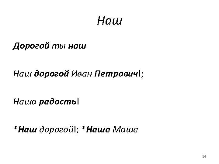 Наш Дорогой ты наш Наш дорогой Иван Петрович!; Наша радость! *Наш дорогой!; *Наша Маша