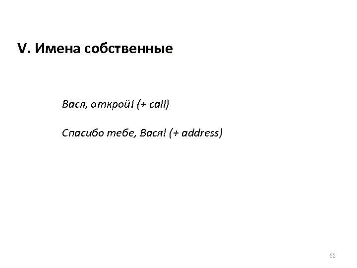 V. Имена собственные Вася, открой! (+ call) Спасибо тебе, Вася! (+ address) 32