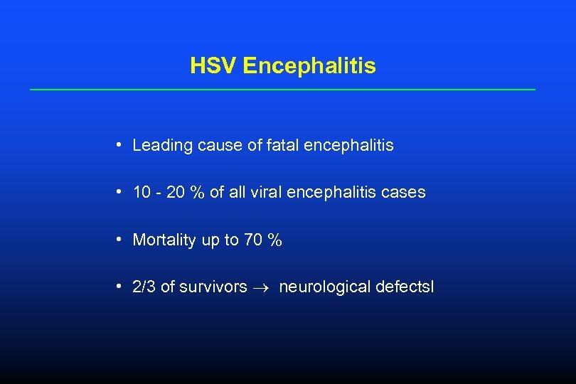 HSV Encephalitis • Leading cause of fatal encephalitis • 10 - 20 % of