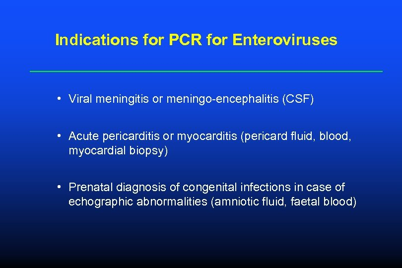 Indications for PCR for Enteroviruses • Viral meningitis or meningo-encephalitis (CSF) • Acute pericarditis