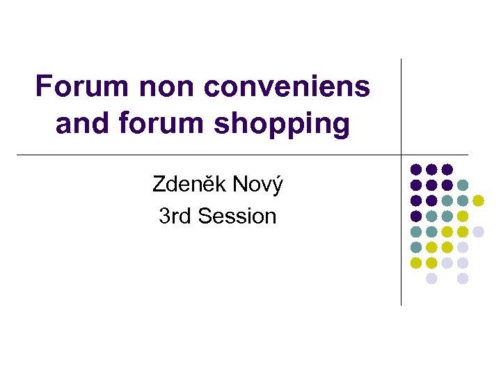 Forum non conveniens and forum shopping Zdeněk Nový 3 rd Session