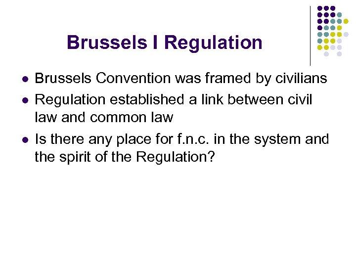 Brussels I Regulation l l l Brussels Convention was framed by civilians Regulation established