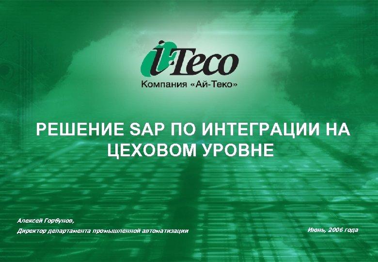 РЕШЕНИЕ SAP ПО ИНТЕГРАЦИИ НА ЦЕХОВОМ УРОВНЕ Алексей Горбунов, Директор департамента промышленной автоматизации Июнь,