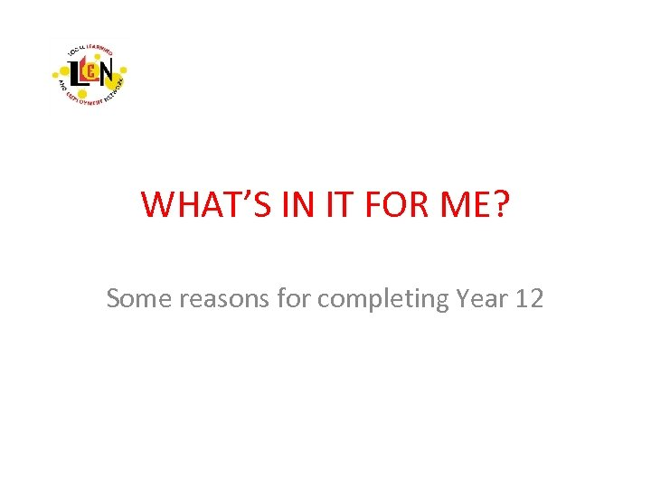 WHAT'S IN IT FOR ME? Some reasons for completing Year 12