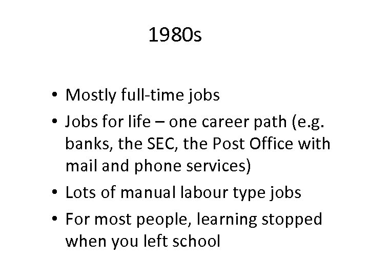 1980 s • Mostly full-time jobs • Jobs for life – one career path