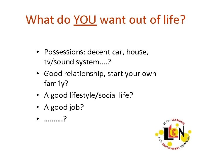 What do YOU want out of life? • Possessions: decent car, house, tv/sound system….