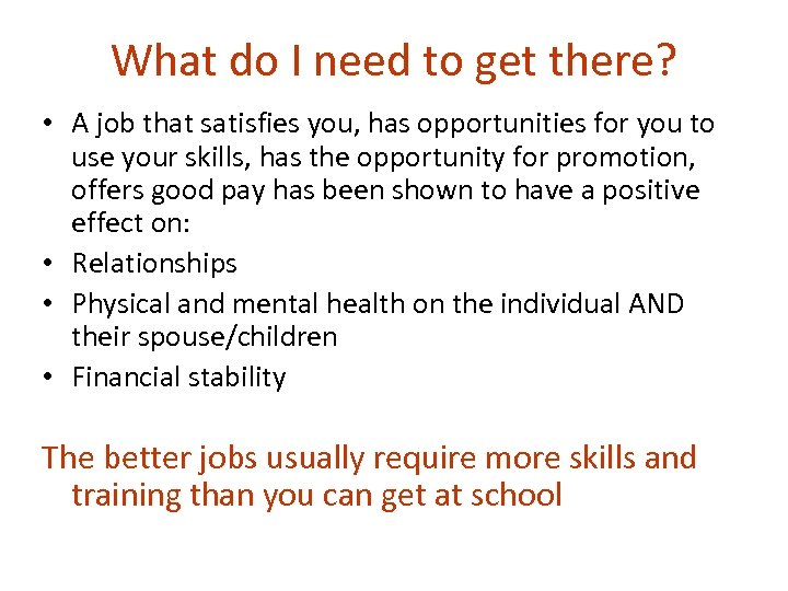 What do I need to get there? • A job that satisfies you, has