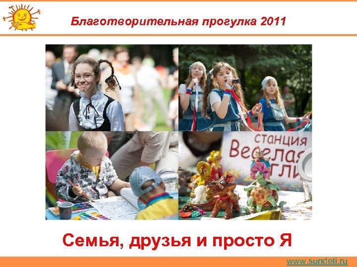 Благотворительная прогулка 2011 Семья, друзья и просто Я www. sundeti. ru
