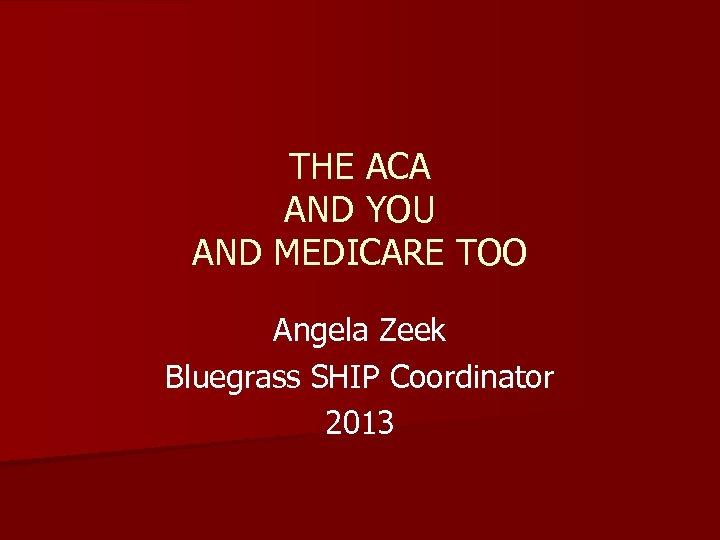 THE ACA AND YOU AND MEDICARE TOO Angela Zeek Bluegrass SHIP Coordinator 2013