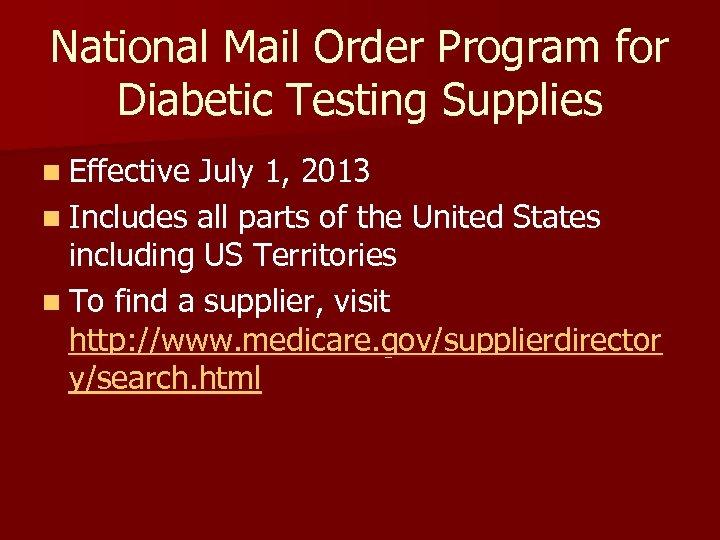 National Mail Order Program for Diabetic Testing Supplies n Effective July 1, 2013 n