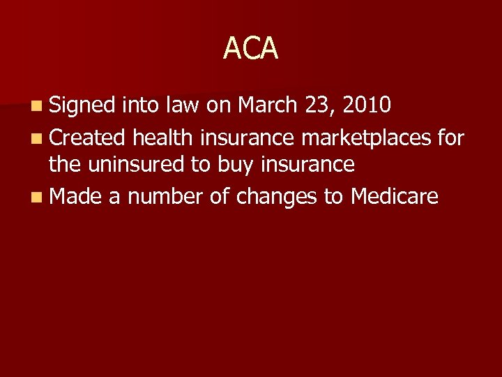 ACA n Signed into law on March 23, 2010 n Created health insurance marketplaces