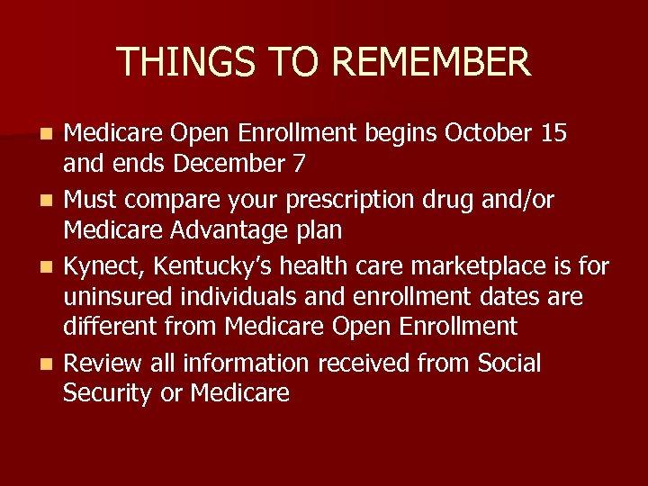 THINGS TO REMEMBER n n Medicare Open Enrollment begins October 15 and ends December