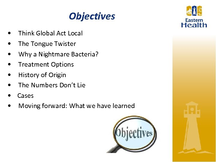 Objectives • • Think Global Act Local The Tongue Twister Why a Nightmare Bacteria?