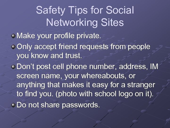 Safety Tips for Social Networking Sites Make your profile private. Only accept friend requests