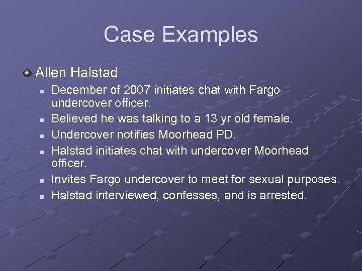 Case Examples Allen Halstad n n n December of 2007 initiates chat with Fargo