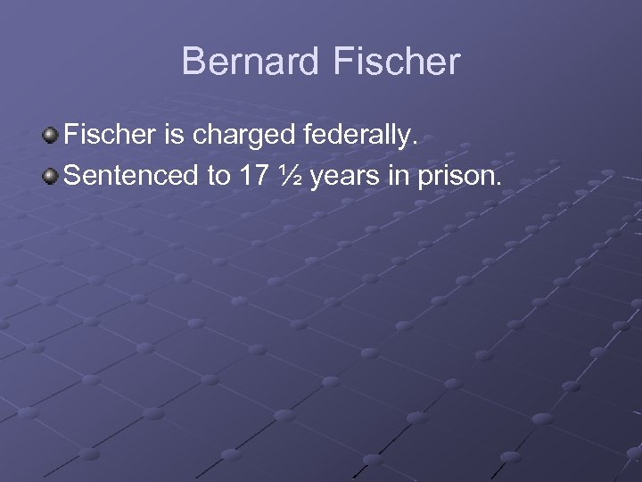 Bernard Fischer is charged federally. Sentenced to 17 ½ years in prison.