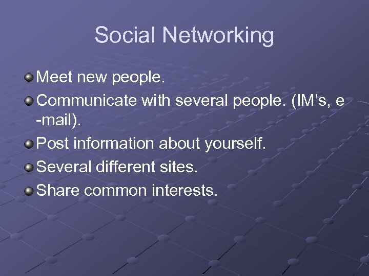 Social Networking Meet new people. Communicate with several people. (IM's, e -mail). Post information