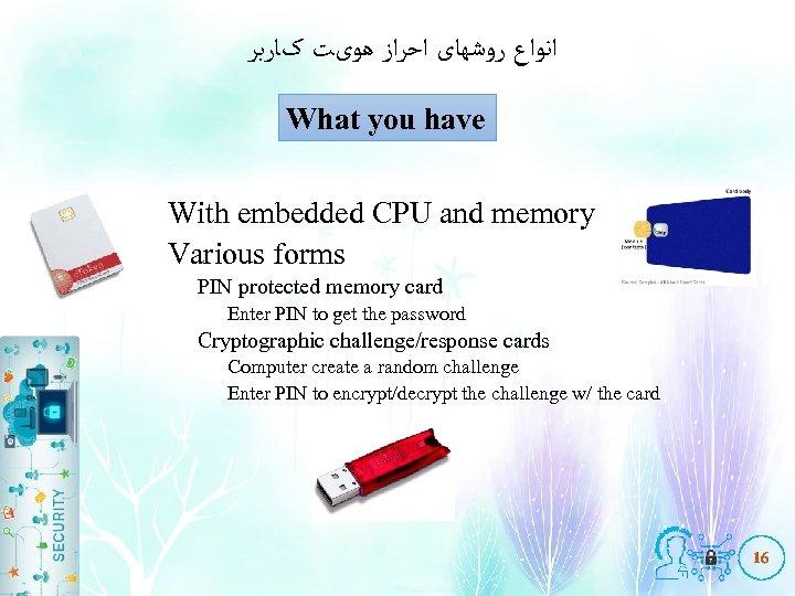 ﺍﻧﻮﺍﻉ ﺭﻭﺷﻬﺎی ﺍﺣﺮﺍﺯ ﻫﻮیﺖ کﺎﺭﺑﺮ What you have With embedded CPU and memory
