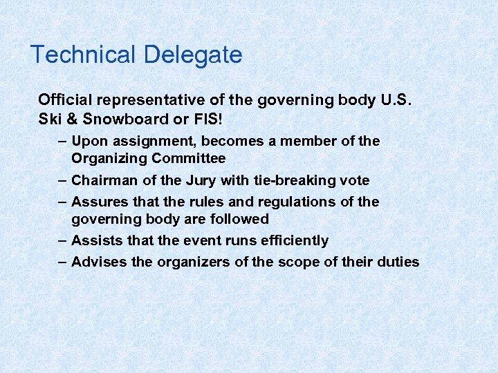 Technical Delegate Official representative of the governing body U. S. Ski & Snowboard or