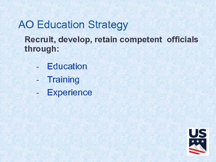 AO Education Strategy Recruit, develop, retain competent officials through: - Education - Training -