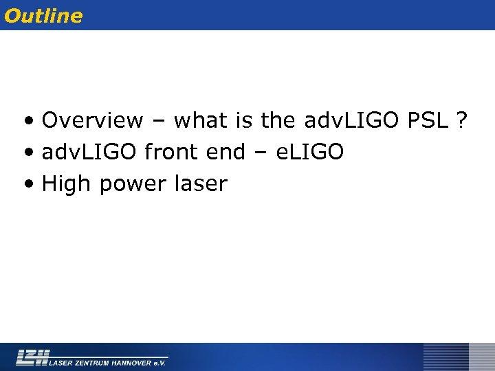 Outline • Overview – what is the adv. LIGO PSL ? • adv. LIGO