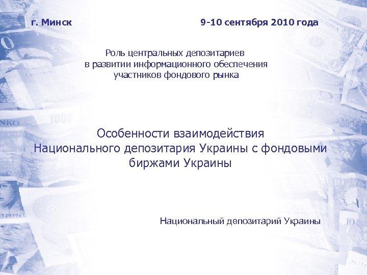 г. Минск 9 -10 сентября 2010 года Роль центральных депозитариев в развитии информационного обеспечения