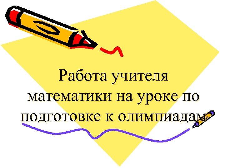 Работа учителя математики на уроке по подготовке к олимпиадам