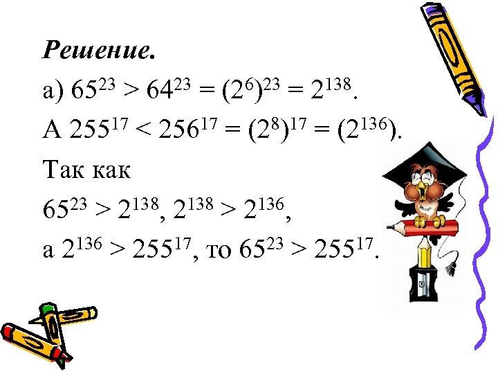 Решение. а) 6523 > 6423 = (26)23 = 2138. А 25517 < 25617 =