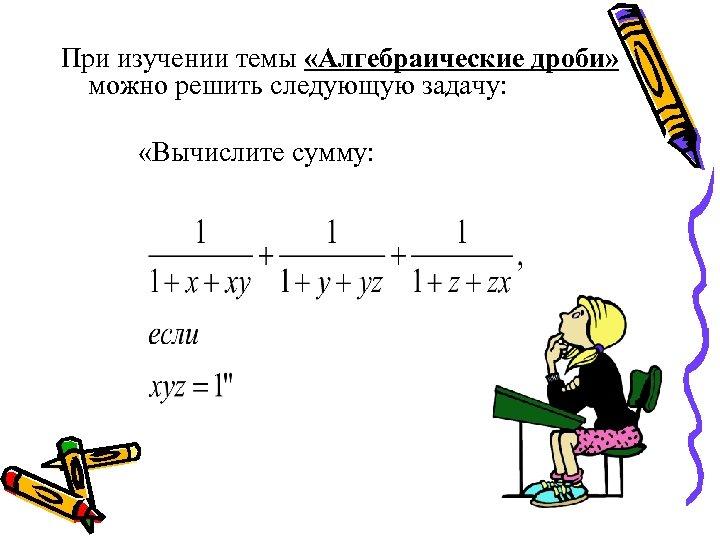 При изучении темы «Алгебраические дроби» можно решить следующую задачу: «Вычислите сумму: